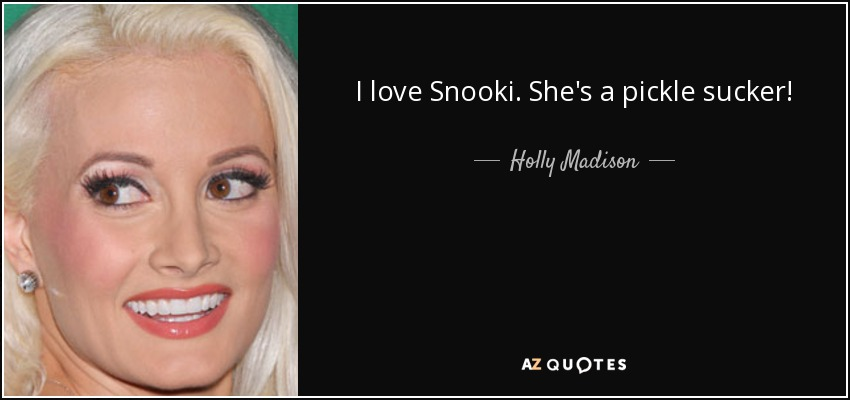 I love Snooki. She's a pickle sucker! - Holly Madison