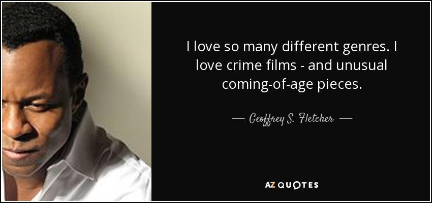 I love so many different genres. I love crime films - and unusual coming-of-age pieces. - Geoffrey S. Fletcher