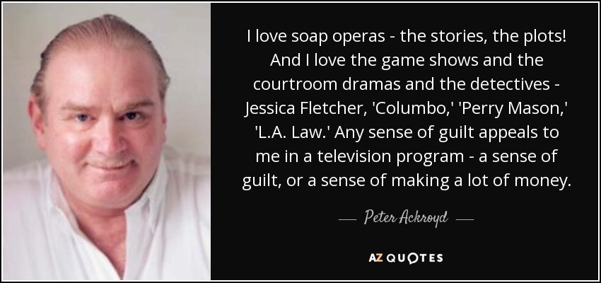 I love soap operas - the stories, the plots! And I love the game shows and the courtroom dramas and the detectives - Jessica Fletcher, 'Columbo,' 'Perry Mason,' 'L.A. Law.' Any sense of guilt appeals to me in a television program - a sense of guilt, or a sense of making a lot of money. - Peter Ackroyd
