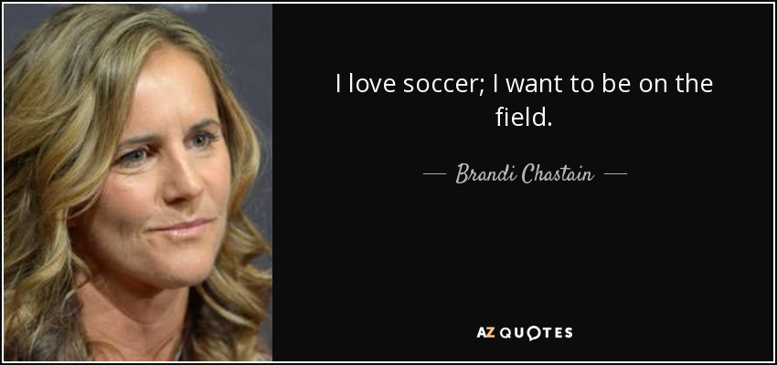 I love soccer; I want to be on the field. - Brandi Chastain