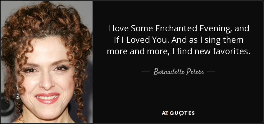 I love Some Enchanted Evening, and If I Loved You. And as I sing them more and more, I find new favorites. - Bernadette Peters