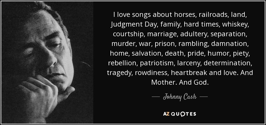 I love songs about horses, railroads, land, Judgment Day, family, hard times, whiskey, courtship, marriage, adultery, separation, murder, war, prison, rambling, damnation, home, salvation, death, pride, humor, piety, rebellion, patriotism, larceny, determination, tragedy, rowdiness, heartbreak and love. And Mother. And God. - Johnny Cash
