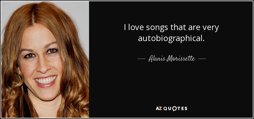 I love songs that are very autobiographical. - Alanis Morissette