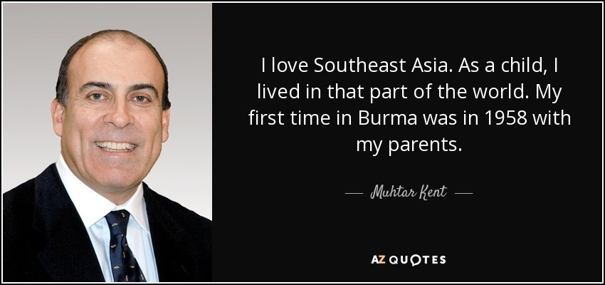 I love Southeast Asia. As a child, I lived in that part of the world. My first time in Burma was in 1958 with my parents. - Muhtar Kent