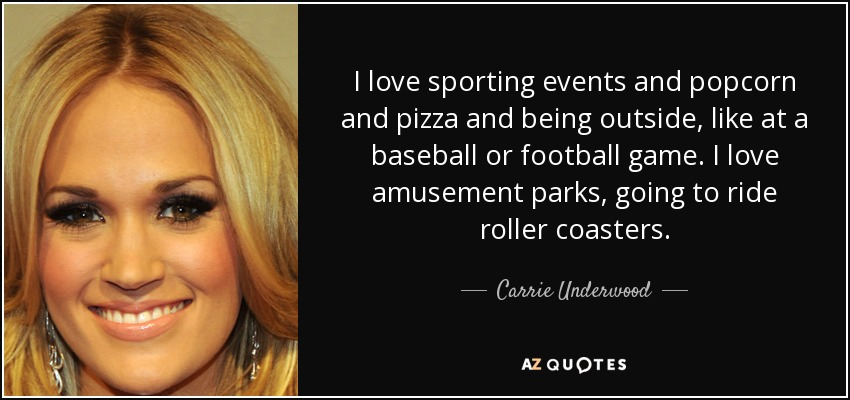 I love sporting events and popcorn and pizza and being outside, like at a baseball or football game. I love amusement parks, going to ride roller coasters. - Carrie Underwood