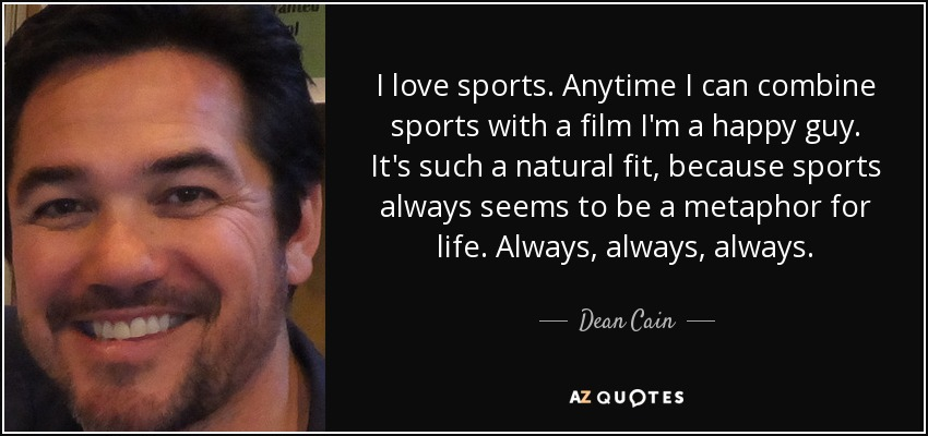 I love sports. Anytime I can combine sports with a film I'm a happy guy. It's such a natural fit, because sports always seems to be a metaphor for life. Always, always, always. - Dean Cain