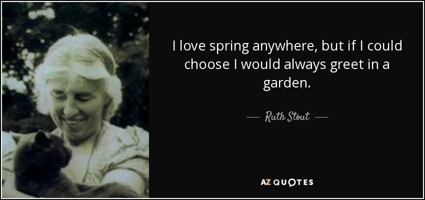 I love spring anywhere, but if I could choose I would always greet in a garden. - Ruth Stout