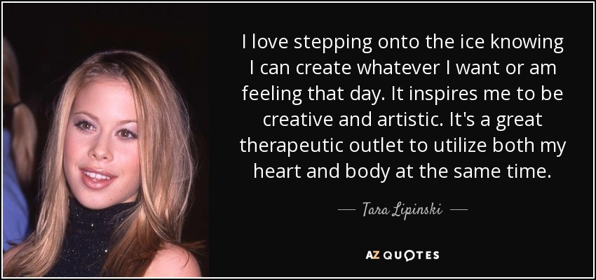 I love stepping onto the ice knowing I can create whatever I want or am feeling that day. It inspires me to be creative and artistic. It's a great therapeutic outlet to utilize both my heart and body at the same time. - Tara Lipinski