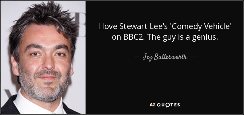 I love Stewart Lee's 'Comedy Vehicle' on BBC2. The guy is a genius. - Jez Butterworth