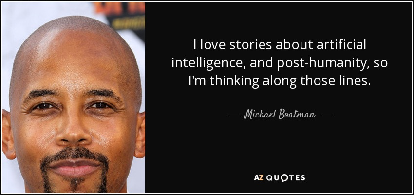 I love stories about artificial intelligence, and post-humanity, so I'm thinking along those lines. - Michael Boatman