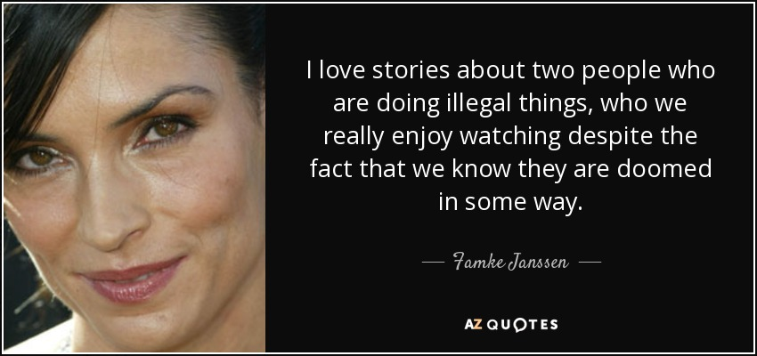 I love stories about two people who are doing illegal things, who we really enjoy watching despite the fact that we know they are doomed in some way. - Famke Janssen