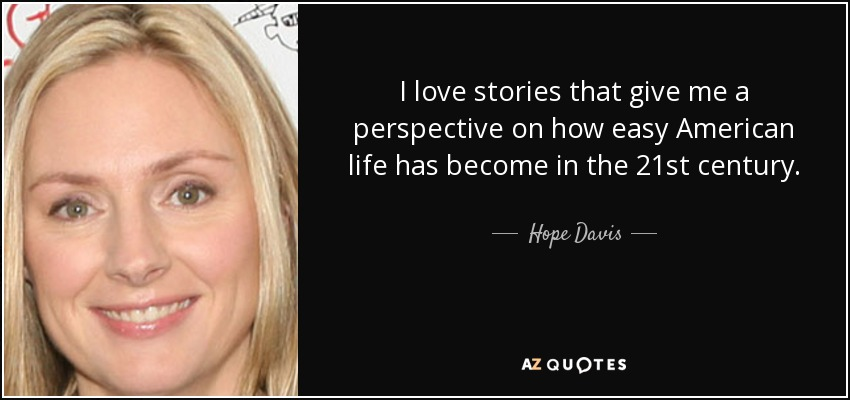 I love stories that give me a perspective on how easy American life has become in the 21st century. - Hope Davis