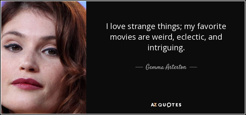 I love strange things; my favorite movies are weird, eclectic, and intriguing. - Gemma Arterton