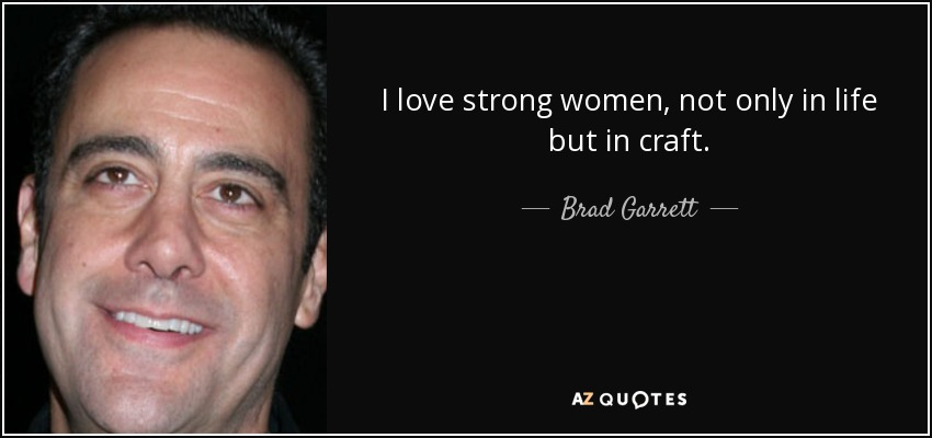 I love strong women, not only in life but in craft. - Brad Garrett
