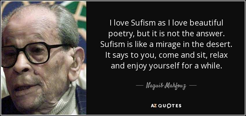 I love Sufism as I love beautiful poetry, but it is not the answer. Sufism is like a mirage in the desert. It says to you, come and sit, relax and enjoy yourself for a while. - Naguib Mahfouz