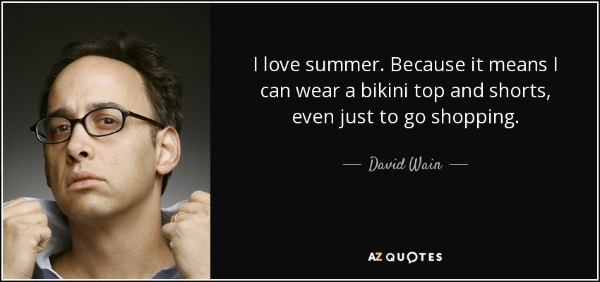 I love summer. Because it means I can wear a bikini top and shorts, even just to go shopping. - David Wain