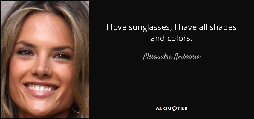 I love sunglasses, I have all shapes and colors. - Alessandra Ambrosio