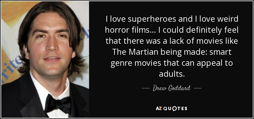 I love superheroes and I love weird horror films... I could definitely feel that there was a lack of movies like The Martian being made: smart genre movies that can appeal to adults. - Drew Goddard