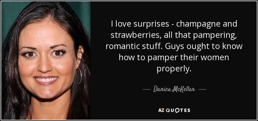 I love surprises - champagne and strawberries, all that pampering, romantic stuff. Guys ought to know how to pamper their women properly. - Danica McKellar