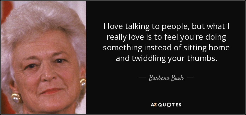 I love talking to people, but what I really love is to feel you're doing something instead of sitting home and twiddling your thumbs. - Barbara Bush
