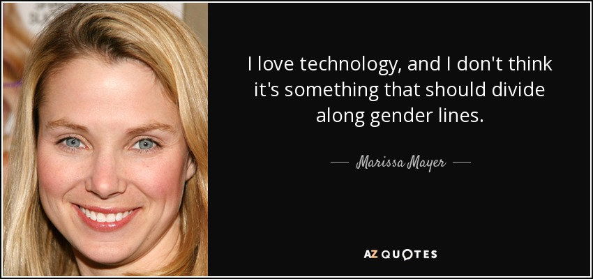 I love technology, and I don't think it's something that should divide along gender lines. - Marissa Mayer
