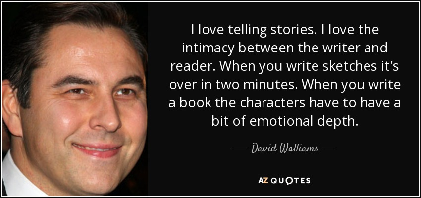 I love telling stories. I love the intimacy between the writer and reader. When you write sketches it's over in two minutes. When you write a book the characters have to have a bit of emotional depth. - David Walliams