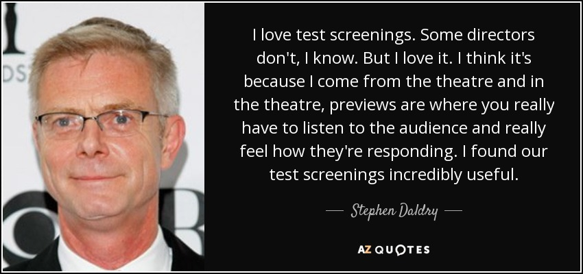 I love test screenings. Some directors don't, I know. But I love it. I think it's because I come from the theatre and in the theatre, previews are where you really have to listen to the audience and really feel how they're responding. I found our test screenings incredibly useful. - Stephen Daldry