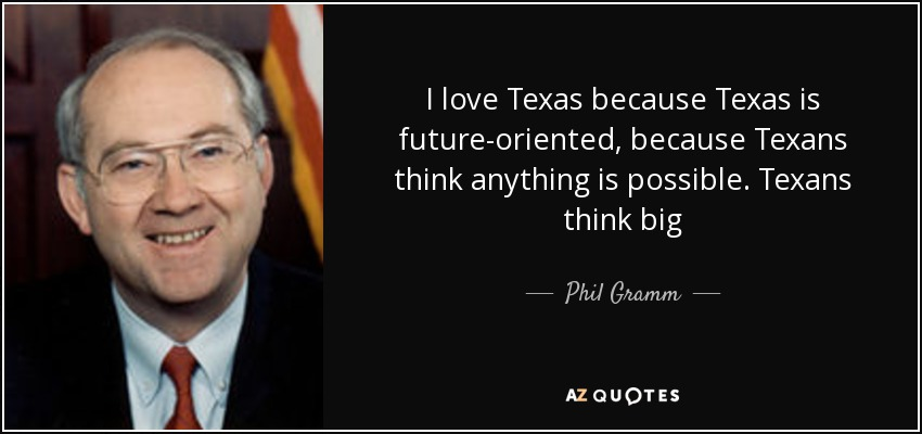 I love Texas because Texas is future-oriented, because Texans think anything is possible. Texans think big - Phil Gramm
