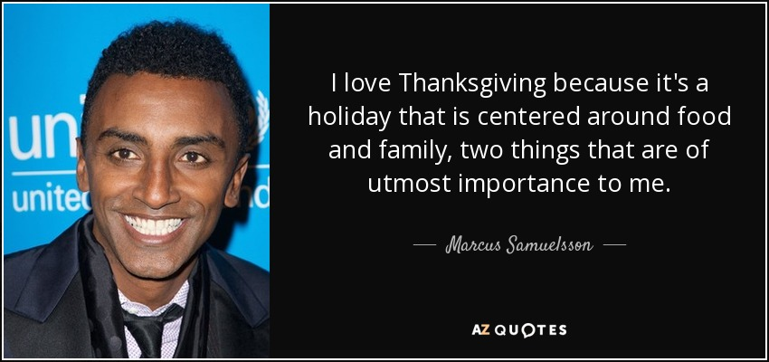 I love Thanksgiving because it's a holiday that is centered around food and family, two things that are of utmost importance to me. - Marcus Samuelsson