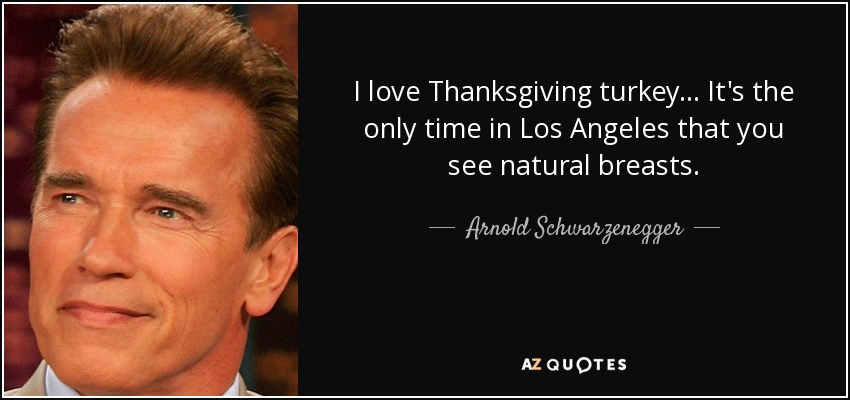 I love Thanksgiving turkey... It's the only time in Los Angeles that you see natural breasts. - Arnold Schwarzenegger