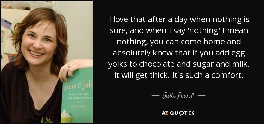 I love that after a day when nothing is sure, and when I say 'nothing' I mean nothing, you can come home and absolutely know that if you add egg yolks to chocolate and sugar and milk, it will get thick. It's such a comfort. - Julie Powell