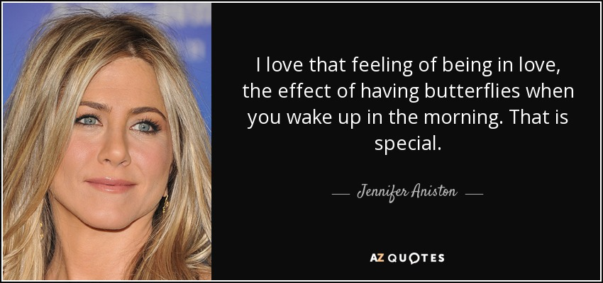 I love that feeling of being in love, the effect of having butterflies when you wake up in the morning. That is special. - Jennifer Aniston