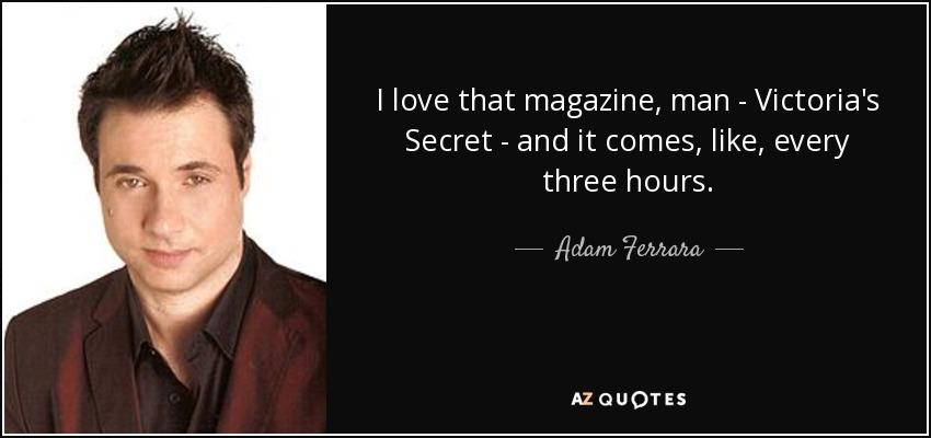 I love that magazine, man - Victoria's Secret - and it comes, like, every three hours. - Adam Ferrara
