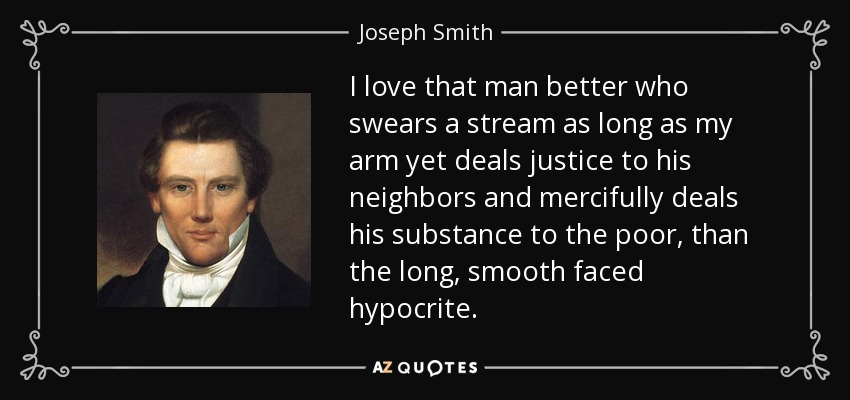 I love that man better who swears a stream as long as my arm yet deals justice to his neighbors and mercifully deals his substance to the poor, than the long, smooth faced hypocrite. - Joseph Smith, Jr.