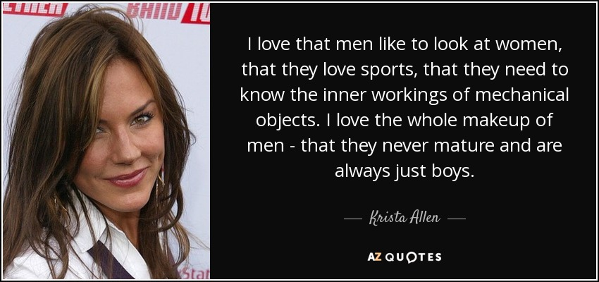 I love that men like to look at women, that they love sports, that they need to know the inner workings of mechanical objects. I love the whole makeup of men - that they never mature and are always just boys. - Krista Allen
