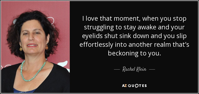 I love that moment, when you stop struggling to stay awake and your eyelids shut sink down and you slip effortlessly into another realm that's beckoning to you. - Rachel Klein