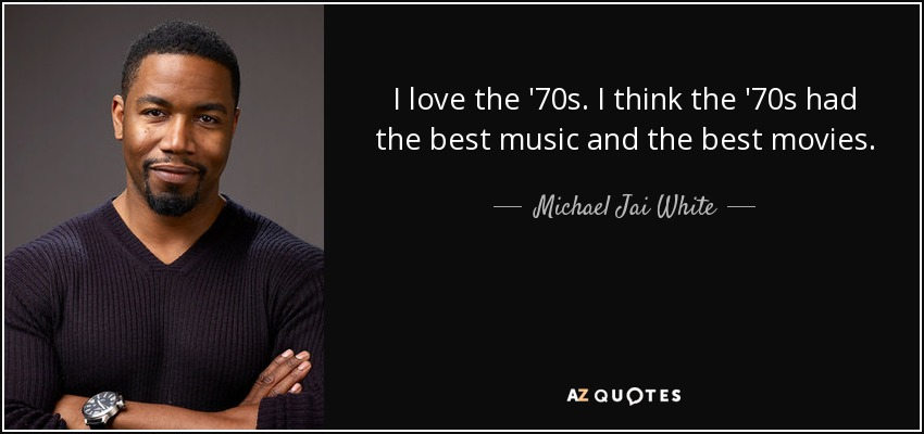 I love the '70s. I think the '70s had the best music and the best movies. - Michael Jai White