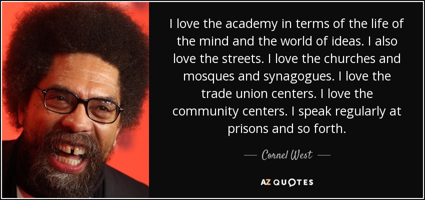 I love the academy in terms of the life of the mind and the world of ideas. I also love the streets. I love the churches and mosques and synagogues. I love the trade union centers. I love the community centers. I speak regularly at prisons and so forth. - Cornel West