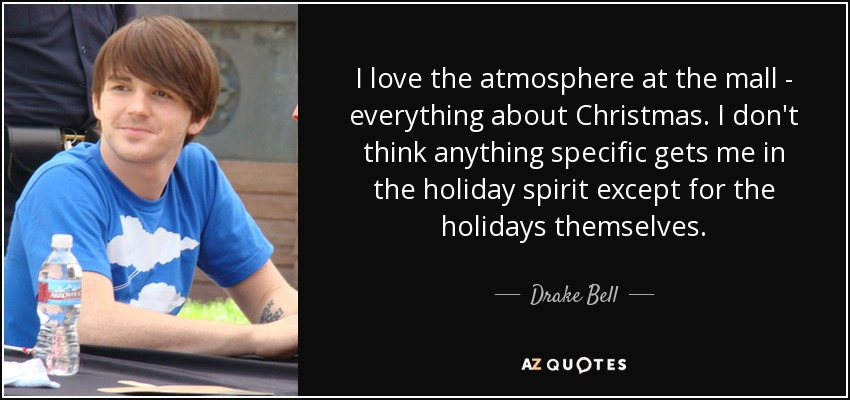 I love the atmosphere at the mall - everything about Christmas. I don't think anything specific gets me in the holiday spirit except for the holidays themselves. - Drake Bell