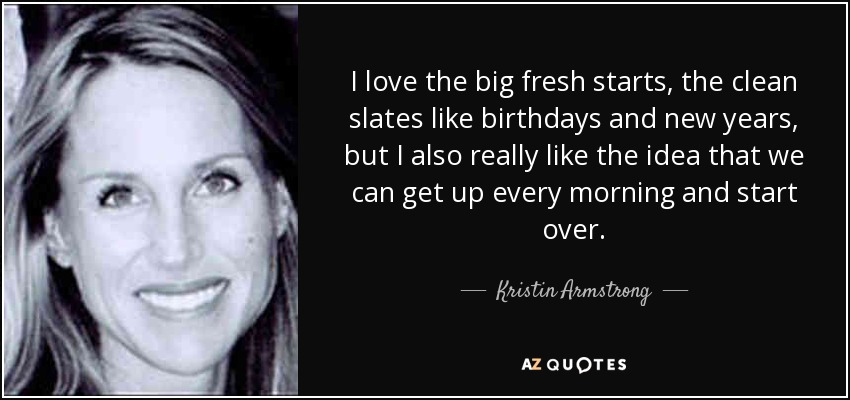 I love the big fresh starts, the clean slates like birthdays and new years, but I also really like the idea that we can get up every morning and start over. - Kristin Armstrong