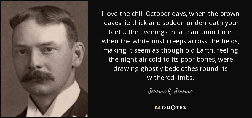 I love the chill October days, when the brown leaves lie thick and sodden underneath your feet ... the evenings in late autumn time, when the white mist creeps across the fields, making it seem as though old Earth, feeling the night air cold to its poor bones, were drawing ghostly bedclothes round its withered limbs. - Jerome K. Jerome