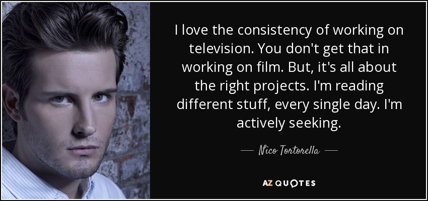 I love the consistency of working on television. You don't get that in working on film. But, it's all about the right projects. I'm reading different stuff, every single day. I'm actively seeking. - Nico Tortorella
