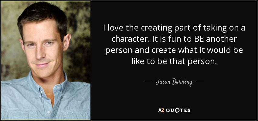 I love the creating part of taking on a character. It is fun to BE another person and create what it would be like to be that person. - Jason Dohring