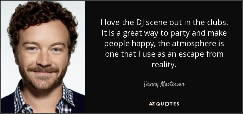 I love the DJ scene out in the clubs. It is a great way to party and make people happy, the atmosphere is one that I use as an escape from reality. - Danny Masterson