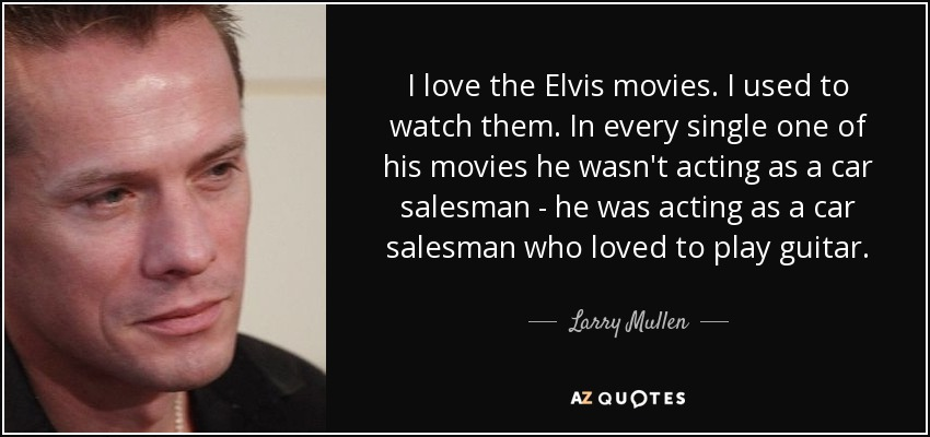 I love the Elvis movies. I used to watch them. In every single one of his movies he wasn't acting as a car salesman - he was acting as a car salesman who loved to play guitar. - Larry Mullen, Jr.