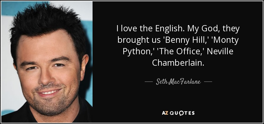 I love the English. My God, they brought us 'Benny Hill,' 'Monty Python,' 'The Office,' Neville Chamberlain. - Seth MacFarlane