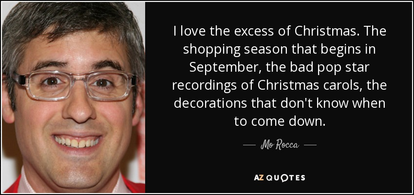 I love the excess of Christmas. The shopping season that begins in September, the bad pop star recordings of Christmas carols, the decorations that don't know when to come down. - Mo Rocca