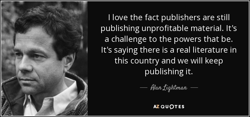 I love the fact publishers are still publishing unprofitable material. It's a challenge to the powers that be. It's saying there is a real literature in this country and we will keep publishing it. - Alan Lightman