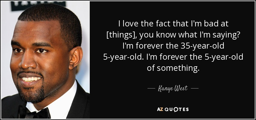 I love the fact that I'm bad at [things], you know what I'm saying? I'm forever the 35-year-old 5-year-old. I'm forever the 5-year-old of something. - Kanye West