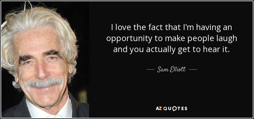 I love the fact that I'm having an opportunity to make people laugh and you actually get to hear it. - Sam Elliott